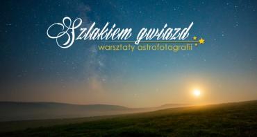 Szlakiem Gwiazd – warsztaty astrofotografii w Bieszczadach!